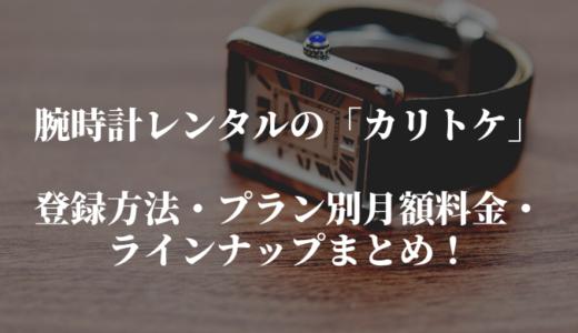 カリトケの登録方法とプラン別の月額料金・ラインナップまとめ。腕時計レンタルで最高の時計ライフを!